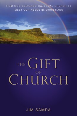 Book The Gift Of Church: How God Designed The Local Church To Meet Our Needs As Christians by James G. Samra