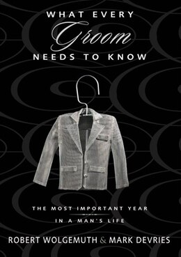 Book What Every Groom Needs To Know: The Most Important Year In A Man's Life by Robert Wolgemuth