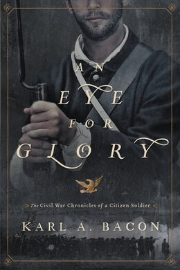 Book An Eye for Glory: The Civil War Chronicles of a Citizen Soldier by Karl Bacon