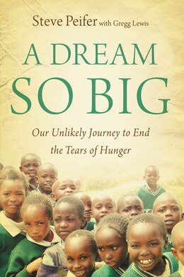 Book A Dream So Big: Our Unlikely Journey To End The Tears Of Hunger by Steve Peifer