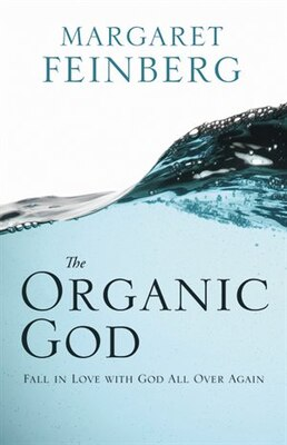Book The Organic God: Falling In Love With Him All Over Again by Margaret Feinberg