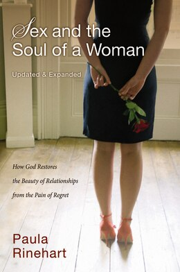 Book Sex And The Soul Of A Woman: How God Restores The Beauty Of Relationship From The Pain Of Regret by Paula Rinehart