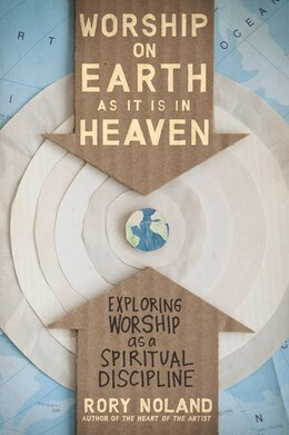 Book Worship on Earth as It Is in Heaven: Exploring Worship as a Spiritual Discipline by Rory Noland