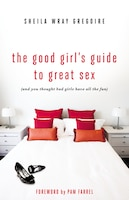 The Good Girl's Guide To Great Sex: (and You Thought Bad Girls Have All The Fun)