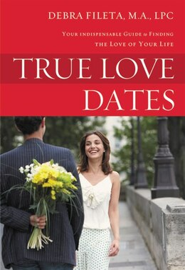 Book True Love Dates: Your Indispensable Guide to Finding the Love of your Life by Debra K. Fileta