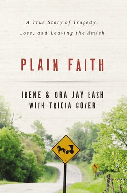 Book Plain Faith: A True Story of Tragedy, Loss and Leaving the Amish by Ora Jay and Irene Eash