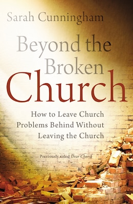 Book Beyond The Broken Church: How To Leave Church Problems Behind Without Leaving The Church by Sarah Raymond Cunningham