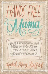 Hands Free Mama: A Guide To Putting Down The Phone, Burning The To-Do List, And Letting Go Of Perfection To Grasp Wh