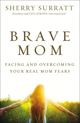 Book Brave Mom: Facing and Overcoming Your Real Mom Fears by Sherry Surratt