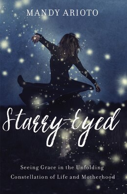 Book Starry-Eyed: Seeing Grace in the Unfolding Constellation of Life and Motherhood by Mandy Arioto