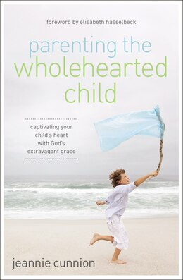 Book Parenting The Wholehearted Child: Captivating Your Child's Heart With God's Extravagant Grace by Jeannie Cunnion