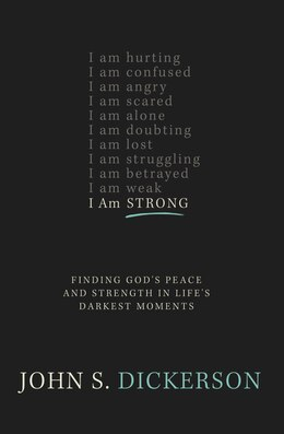 Book I Am Strong: Finding God's Peace and Strength in Life's Darkest Moments by John S. Dickerson