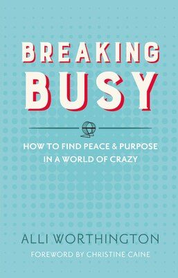 Book Breaking Busy: How to Find Peace and Purpose in a World of Crazy by Alli Worthington