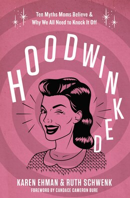 Book Hoodwinked: Ten Myths Moms Believe and   Why We All Need To Knock It Off by Karen Ehman