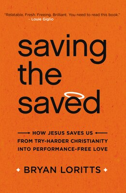 Book Saving the Saved: How Jesus Saves Us from Try-Harder Christianity into Performance-Free Love by Bryan Loritts