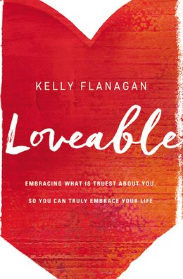 Book Loveable: Embracing What Is Truest About You, So You Can Truly Embrace Your Life by Kelly Flanagan