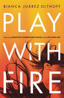 Book Play With Fire: Discovering Fierce Faith, Unquenchable Passion, and a Life-Giving God by Bianca Juarez Olthoff