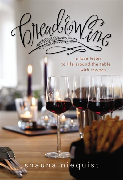 Bread And   Wine: A Love Letter To Life Around The Table With Recipes by Shauna Niequist