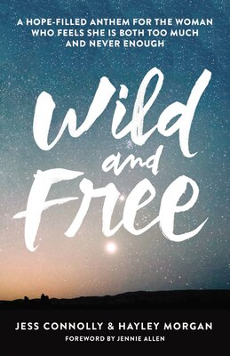 Book Wild and Free: A Hope-Filled Anthem for the Woman Who Feels She is Both Too Much and Never Enough by Jess Connolly