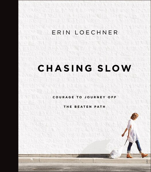 Chasing Slow: Courage To Journey Off The Beaten Path by Erin Loechner