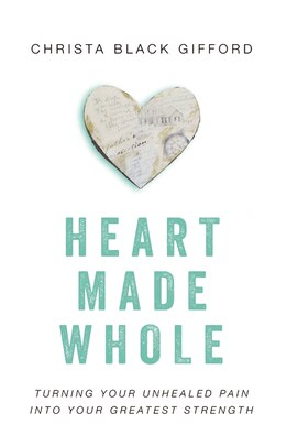 Book Heart Made Whole: Turning Your Unhealed Pain into Your Greatest Strength by Christa Black Gifford