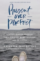 Book Present Over Perfect: Leaving Behind Frantic for a Simpler, More Soulful Way of Living by Shauna Niequist