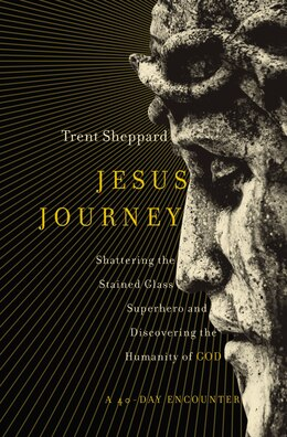 Book Jesus Journey: Shattering The Stained Glass Superhero And Discovering The Humanity Of God by Trent Sheppard