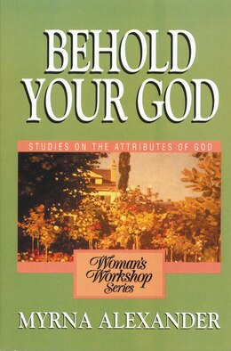 Book Behold Your God: Studies on the Attributes of God by Myrna  Alexander