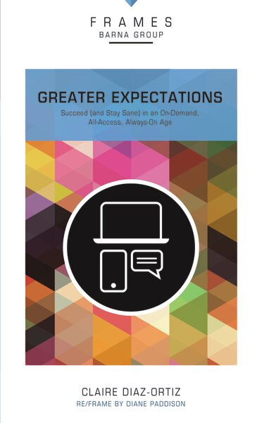 Greater Expectations, Paperback (frames Series): Succeed (and Stay Sane) In An On-demand, All-access, Always-on Age by Barna Group