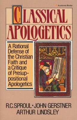 Book Classical Apologetics: A Rational Defense of the Christian Faith and a Critique of Presuppositional… by John H. Gerstner