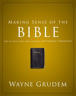 Book Making Sense Of The Bible: One of Seven Parts from Grudem's Systematic Theology by Wayne A. Grudem