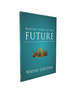 Book Making Sense Of The Future: One of Seven Parts from Grudem's Systematic Theology by Wayne A. Grudem