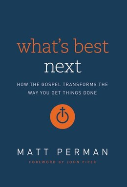 Book What's Best Next: How the Gospel Transforms the Way You Get Things Done by Matthew Aaron Perman