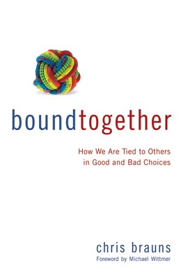 Book Bound Together: How We Are Tied to Others in Good and Bad Choices by Chris Brauns