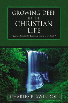 Book Growing Deep in the Christian Life: Essential Truths for Becoming Strong in the Faith by Charles R. Swindoll