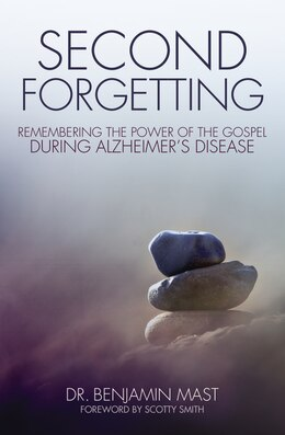 Book Second Forgetting: Remembering the Power of the Gospel during Alzheimer's Disease by Benjamin T. Mast