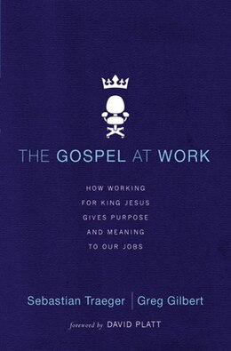 Book The Gospel at Work: How Working for King Jesus Gives Purpose and Meaning to Our Jobs by Sebastian Traeger