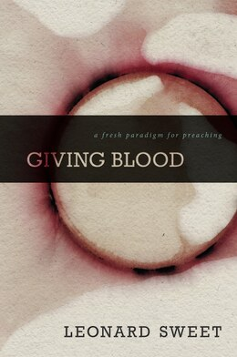 Book Giving Blood: A Fresh Paradigm For Preaching by Leonard Sweet