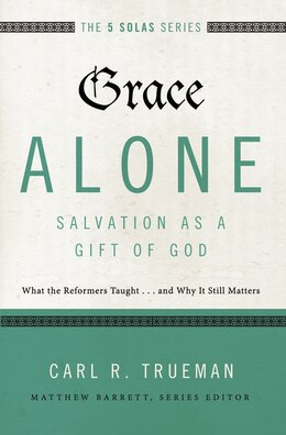 Book Grace Alone---Salvation as a Gift of God: What the Reformers Taught...and Why It Still Matters by Carl R. Trueman