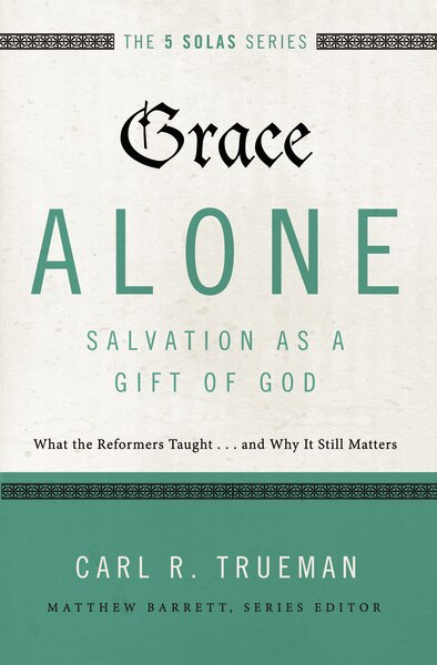 Grace Alone---salvation As A Gift Of God: What The Reformers Taught...and Why It Still Matters by Carl R. Trueman