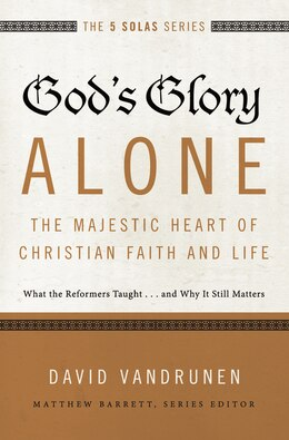 Book God's Glory Alone---The Majestic Heart of Christian Faith and Life: What the Reformers Taught...and… by David Vandrunen