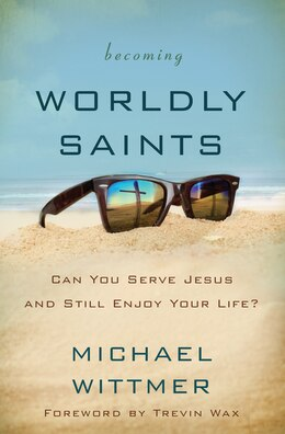 Book Becoming Worldly Saints: Can You Serve Jesus and Still Enjoy Your Life? by Michael E. Wittmer