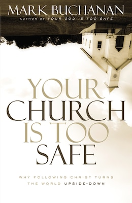 Book Your Church Is Too Safe: Why Following Christ Turns the World Upside-Down by Mark Buchanan