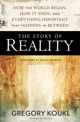 Book The Story of Reality: How the World Began, How It Ends, and Everything Important that Happens in… by Gregory Koukl