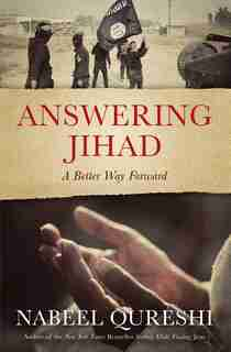 Answering Jihad: A Better Way Forward by Nabeel Qureshi