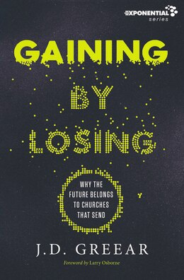 Book Gaining By Losing: Why The Future Belongs To Churches That Send by J.D. Greear