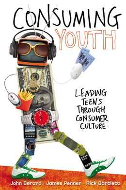 Book Consuming Youth: Leading Teens Through Consumer Culture by John Berard