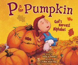 Book P is for Pumpkin: God's Harvest Alphabet by Kathy-Jo Wargin