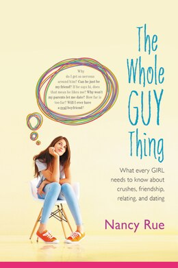 Book The Whole Guy Thing: What Every Girl Needs to Know about Crushes, Friendship, Relating, and Dating by Nancy N. Rue