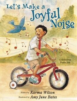 Book Let's Make A Joyful Noise: Celebrating Psalm 100 by Karma Wilson